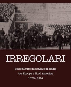 Irregolari. Sottoculture di strada e di stadio tra Europa e Nord America 1870-1914