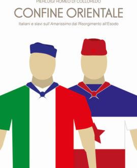 Confine orientale. Italiani e slavi sull'Amarissimo dal Risorgimento all'Esodo