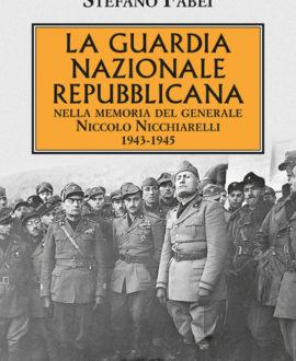 La Guardia Nazionale Repubblicana. Nella memoria del Generale Niccolo Nicchiarelli 1943-1945
