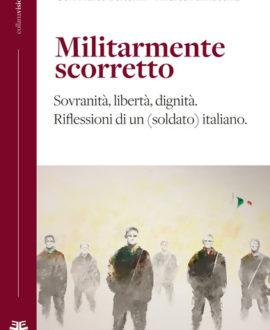 Militarmente scorretto. Sovranità, libertà, dignità. Riflessioni di un (soldato) italiano
