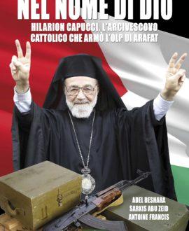 Nel Nome di Dio. Hilarion Capucci, l'Arcivescovo cattolico che armò l'OLP di Arafatt