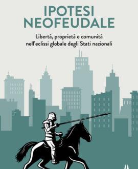 Ipotesi neofeudale. Libertà, proprietà e comunità nell'eclissi globale degli Stati nazionali