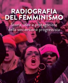 Radiografia del femminismo. Storia, idee e protagoniste della sovversione progressista